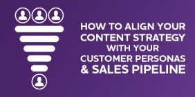 Aligning your content with your customer personas and sales pipeline
